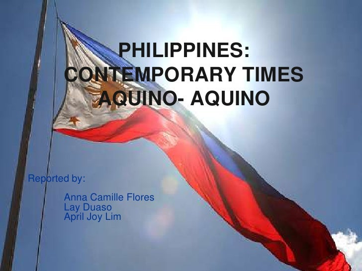 Philippines: Contemporary timesAquino- Aquino<br />Reported by:<br />Anna Camille Flores<br />Lay Duaso<br />April Joy ...