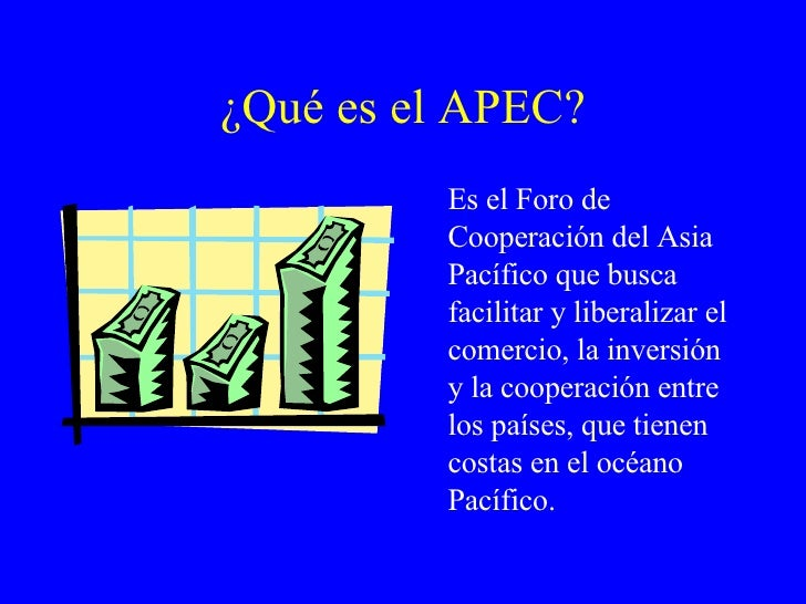 ¿Qué es el APEC? <ul><li>Es el Foro de Cooperación del Asia Pacífico que busca facilitar y liberalizar el comercio, la inv...