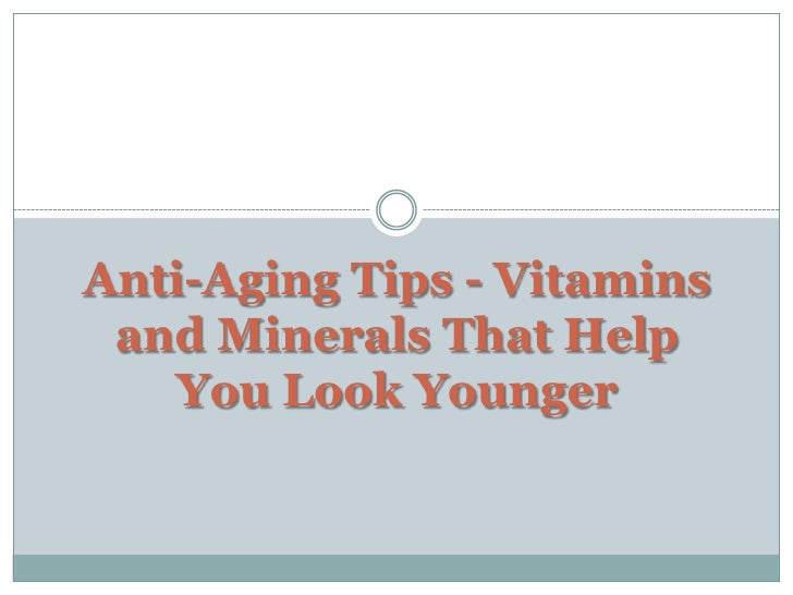Anti-Aging Tips - Vitamins and Minerals That Help You Look Younger<br />