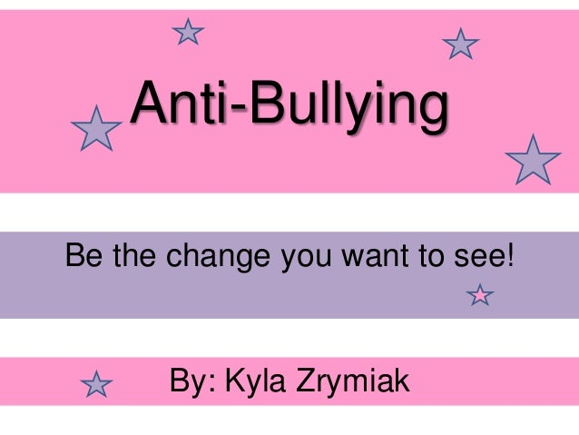 Anti-Bullying Be the change you want to see! By: Kyla Zrymiak