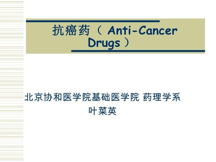 抗癌药( Anti-Cancer Drugs )   北京协和医学院基础医学院 药理学系 叶菜英