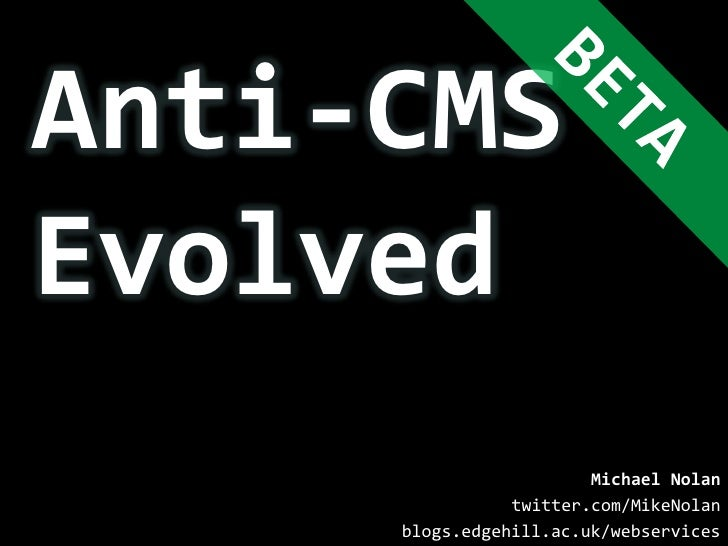 Anti-CMS<br />Evolved<br />BETA<br />Michael Nolan<br />twitter.com/MikeNolan<br />blogs.edgehill.ac.uk/webservices<br />