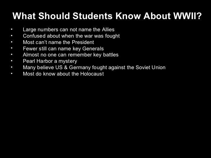 <ul><li>What Should Students Know About WWII? </li></ul><ul><li>Large numbers can not name the Allies </li></ul><ul><li>Co...