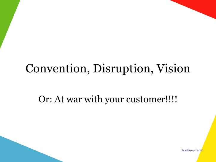 Convention, Disruption, Vision Or: At war with your customer!!!!