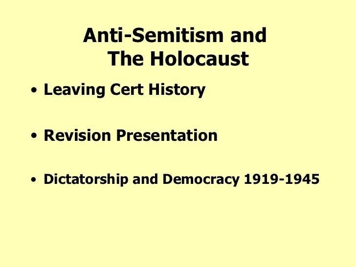 Anti-Semitism and  The Holocaust <ul><li>Leaving Cert History </li></ul><ul><li>Revision Presentation </li></ul><ul><li>Di...