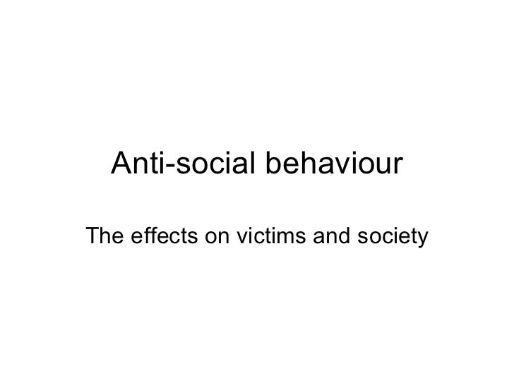 Anti-social behaviour The effects on victims and society