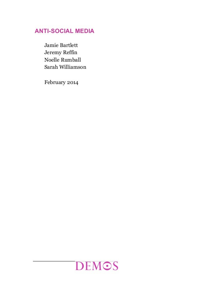 ANTI-SOCIAL MEDIA Jamie Bartlett Jeremy Reffin Noelle Rumball Sarah Williamson February 2014