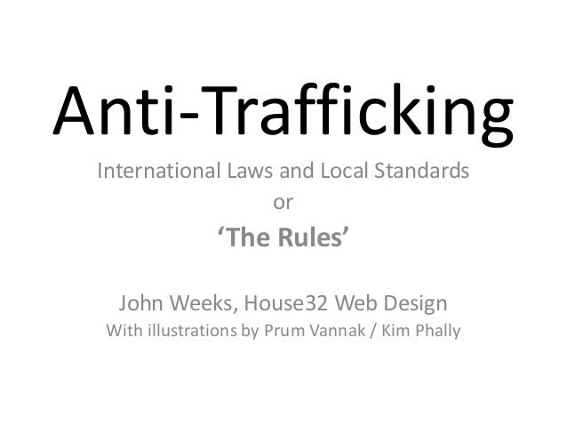 Anti-Trafficking International Laws and Local Standards or 'The Rules' John Weeks, House32 Web Design With illustrations b...