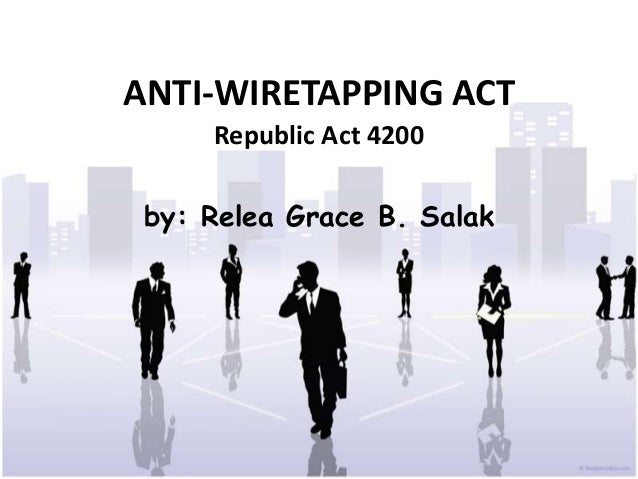 ANTI-WIRETAPPING ACT     Republic Act 4200 by: Relea Grace B. Salak