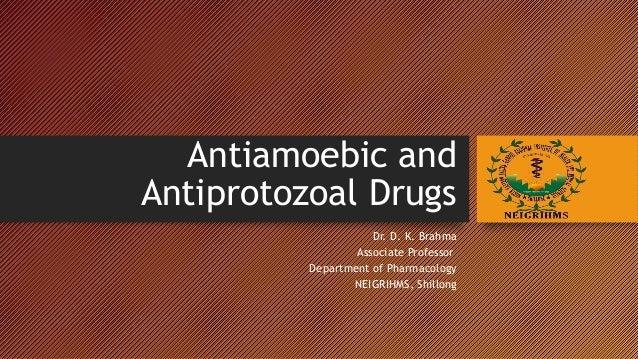 ANTIAMOEBIC AND ANTIPROTOZOAL DRUGS Dr. D. K. Brahma Associate Professor Department of Pharmacology NEIGRIHMS, Shillong