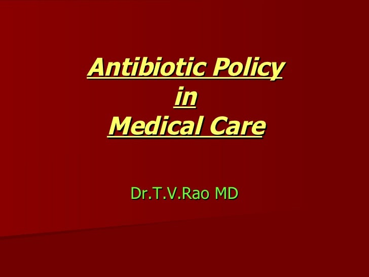 Antibiotic Policy in Medical Care Dr.T.V.Rao MD