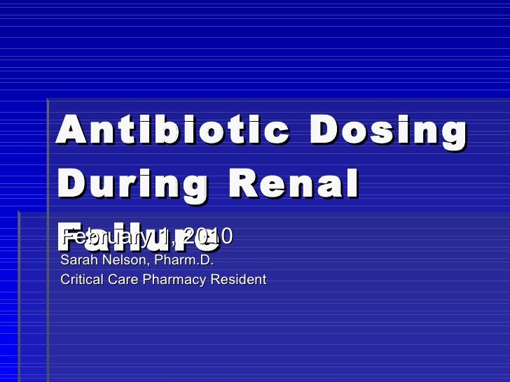 Antibiotic Dosing During Renal Failure February 1, 2010 Sarah Nelson, Pharm.D. Critical Care Pharmacy Resident