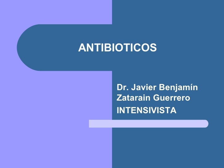 ANTIBIOTICOS Dr. Javier Benjamín Zatarain Guerrero INTENSIVISTA