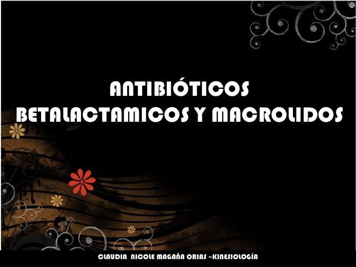 ANTIBIÓTICOSBETALACTAMICOS Y MACROLIDOS<br />CLAUDIA  NICOLE MAGAÑA ORIAS –KINESIOLOGÍA<br />