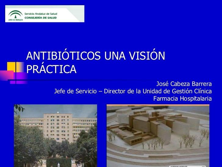 ANTIBIÓTICOS UNA VISIÓNPRÁCTICA                                           José Cabeza Barrera    Jefe de Servicio – Direct...