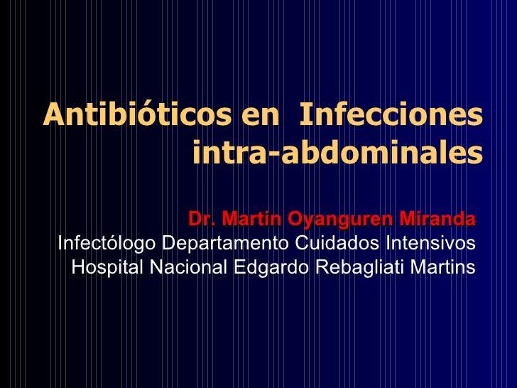 Antibióticos en  Infecciones intra-abdominales Dr. Martin Oyanguren Miranda Infectólogo Departamento Cuidados Intensivos H...