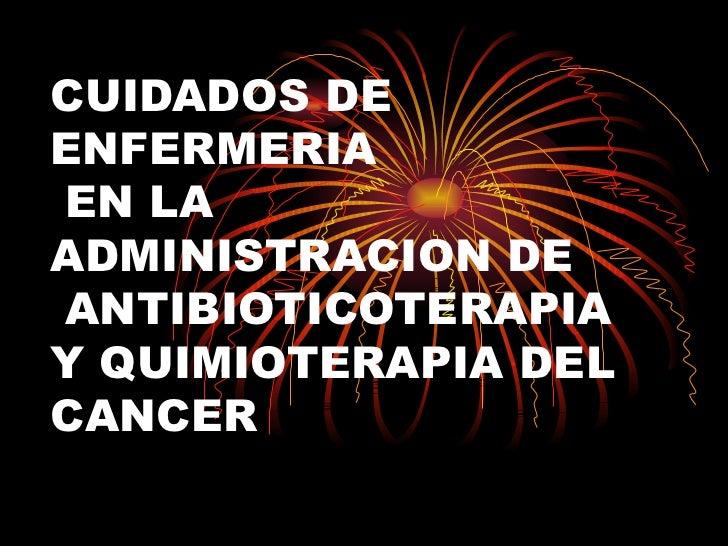 CUIDADOS DE ENFERMERIA EN LA ADMINISTRACION DE ANTIBIOTICOTERAPIA Y QUIMIOTERAPIA DEL CANCER