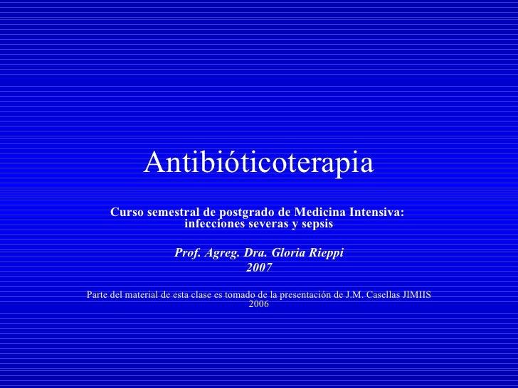 Antibióticoterapia Curso semestral de postgrado de Medicina Intensiva:  infecciones severas y sepsis Prof. Agreg. Dra. Glo...