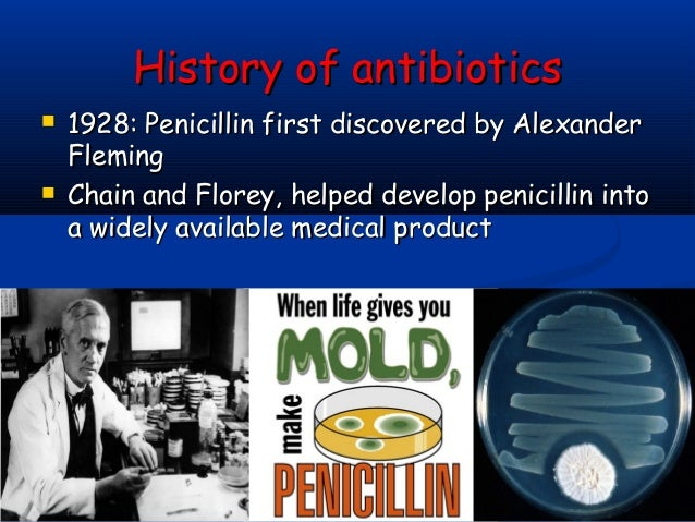 a history of the discovery of penicillin the first natural antibiotic Alexander fleming, the son of the scottish shepherd, was born in 1881 he started studying medicine in st mary's hospital in london it was in 1928 that he discovered penicillin however, he was not the first to realize antibacterial properties of this drug but the first to realize the significance of his discovery.