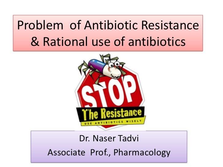 Problem of Antibiotic Resistance  & Rational use of antibiotics             Dr. Naser Tadvi     Associate Prof., Pharmacol...