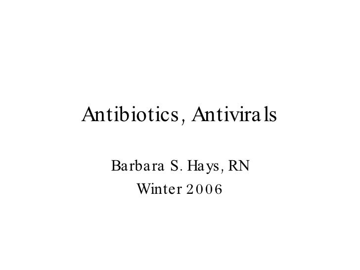 Antibiotics, Antivirals Barbara S. Hays, RN Winter 2006