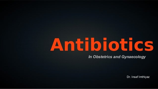 Antibiotics    In Obstetrics and Gynaecology                       Dr. Insaf Imthiyaz