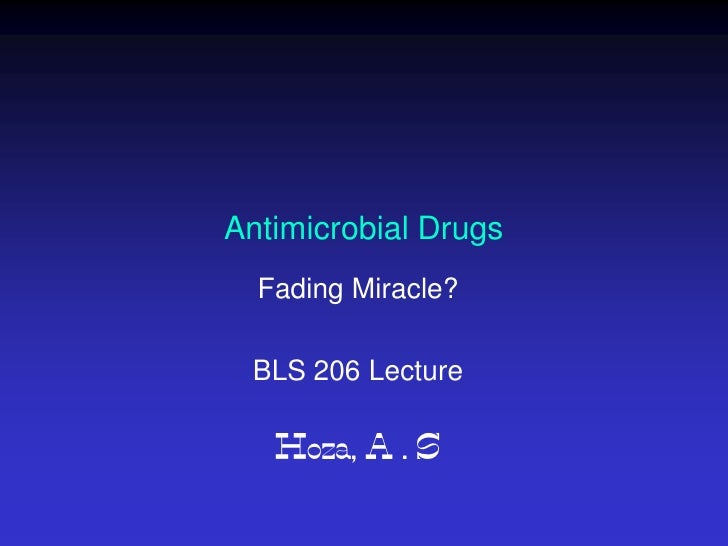 Antimicrobial Drugs  Fading Miracle? BLS 206 Lecture   Hoza, A . S