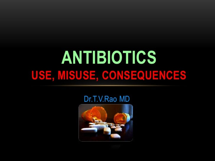 ANTIBIOTICSUSE, MISUSE, CONSEQUENCES        Dr.T.V.Rao MD