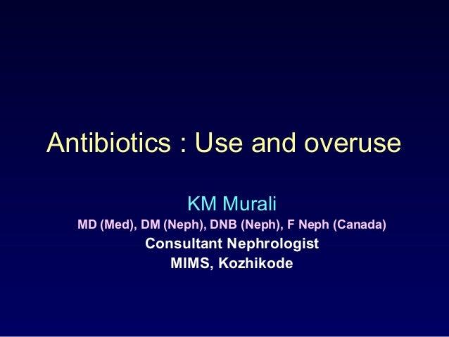 Antibiotics : Use and overuse KM Murali MD (Med), DM (Neph), DNB (Neph), F Neph (Canada) Consultant Nephrologist MIMS, Koz...