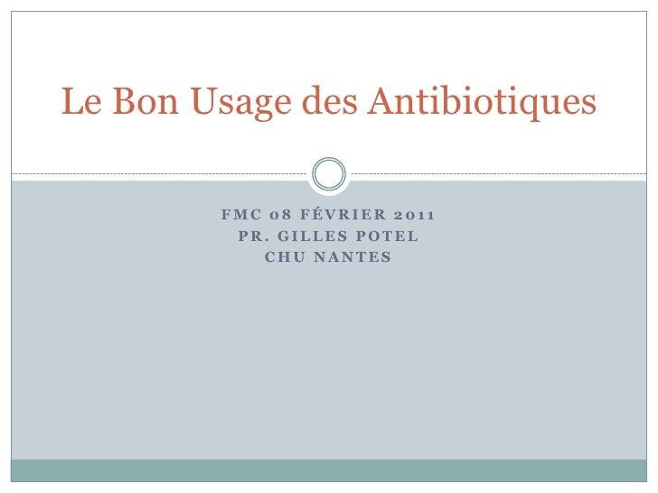 FMC 08 février 2011<br />Pr. Gilles Potel<br />CHU NANTES<br />Le Bon Usage des Antibiotiques<br />