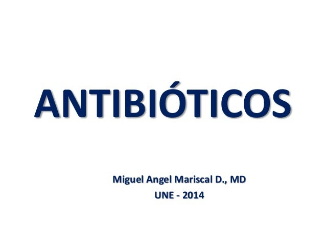ANTIBIÓTICOS Miguel Angel Mariscal D., MD UNE - 2014