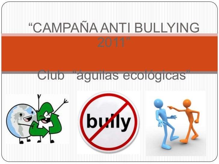 """CAMPAÑA ANTI BULLYING 2011""<br />Club  ""águilas ecológicas"" <br />"