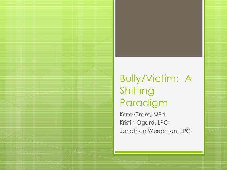 Bully/Victim:  A Shifting Paradigm Kate Grant, MEd Kristin Ogard, LPC Jonathan Weedman, LPC