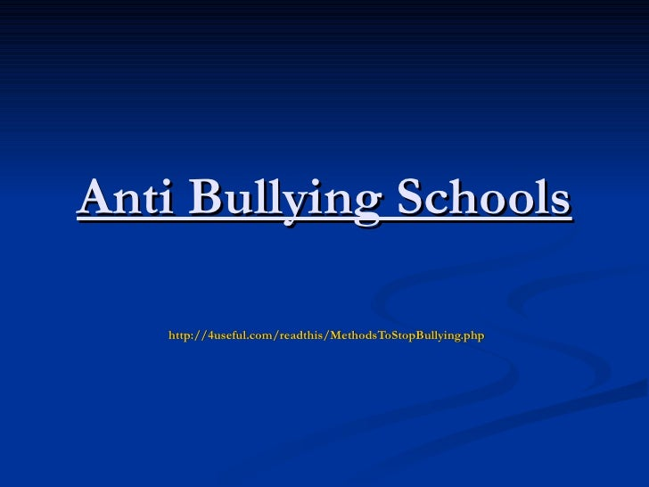 Anti Bullying Schools   http://4useful.com/readthis/MethodsToStopBullying.php
