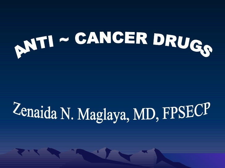 ANTI ~ CANCER DRUGS Zenaida N. Maglaya, MD, FPSECP