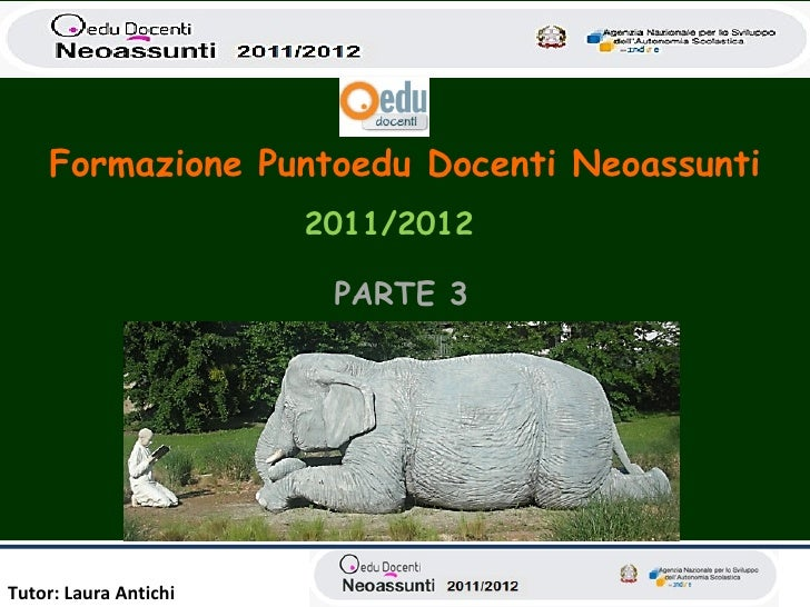 Formazione Puntoedu Docenti Neoassunti                       2011/2012                        PARTE 3Tutor: Laura Antichi