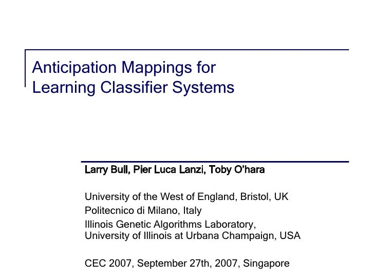 Anticipation Mappings for  Learning Classifier Systems Larry Bull, Pier Luca Lanzi, Toby O'hara University of the West of ...