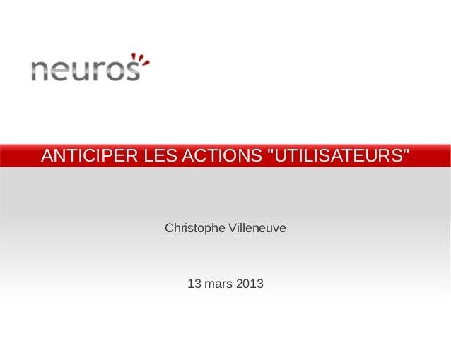 """ANTICIPER LES ACTIONS """"UTILISATEURS""""            Christophe Villeneuve               13 mars 2013"""