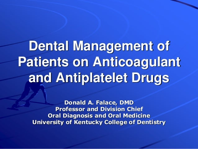 Dental Management of Patients on Anticoagulant and Antiplatelet Drugs Donald A. Falace, DMD Professor and Division Chief O...