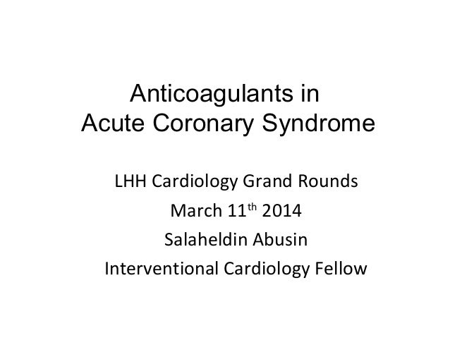 Anticoagulants in Acute Coronary Syndrome LHH Cardiology Grand Rounds March 11th 2014 Salaheldin Abusin Interventional Car...