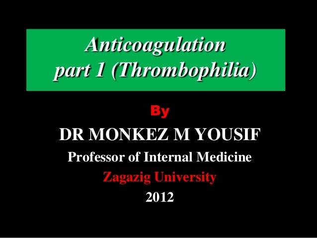 ByDR MONKEZ M YOUSIFProfessor of Internal MedicineZagazig University2012Anticoagulationpart 1 (Thrombophilia)