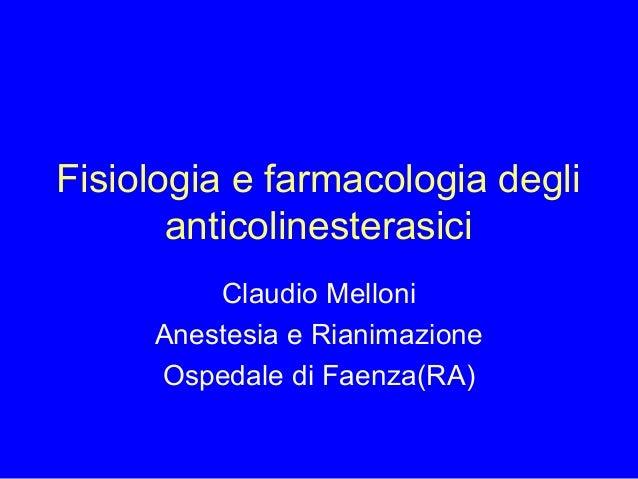 Fisiologia e farmacologia degli anticolinesterasici Claudio Melloni Anestesia e Rianimazione Ospedale di Faenza(RA)