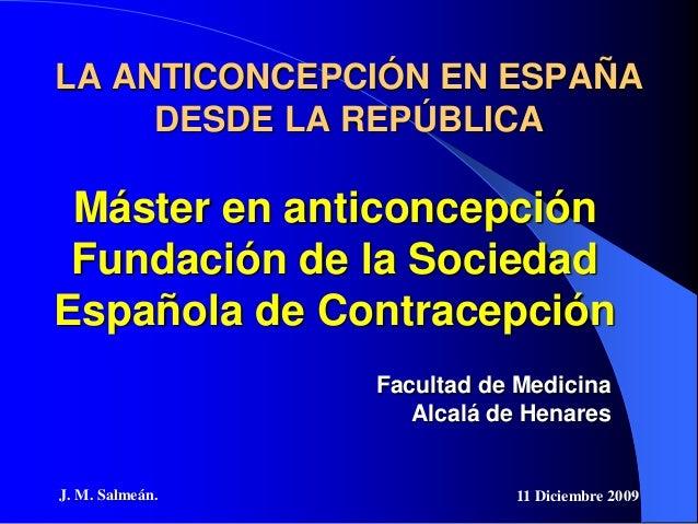 J. M. Salmeán. 11 Diciembre 2009 LA ANTICONCEPCIÓN EN ESPAÑA DESDE LA REPÚBLICA Máster en anticoncepción Fundación de la S...