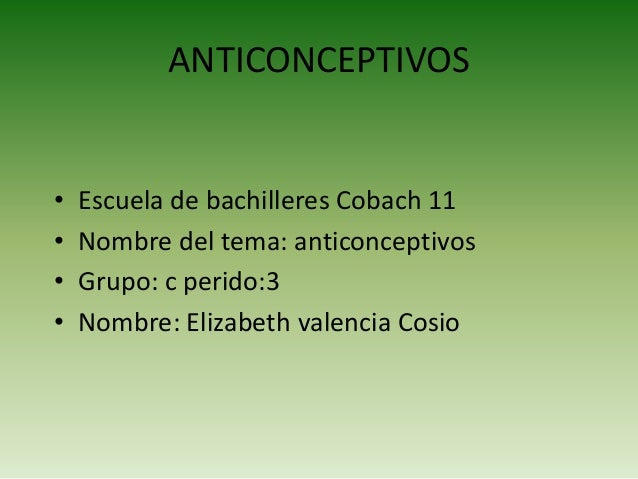ANTICONCEPTIVOS  • • • •  Escuela de bachilleres Cobach 11 Nombre del tema: anticonceptivos Grupo: c perido:3 Nombre: Eliz...