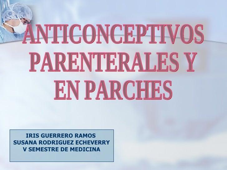 IRIS GUERRERO RAMOS  SUSANA RODRIGUEZ ECHEVERRY V SEMESTRE DE MEDICINA ANTICONCEPTIVOS PARENTERALES Y  EN PARCHES