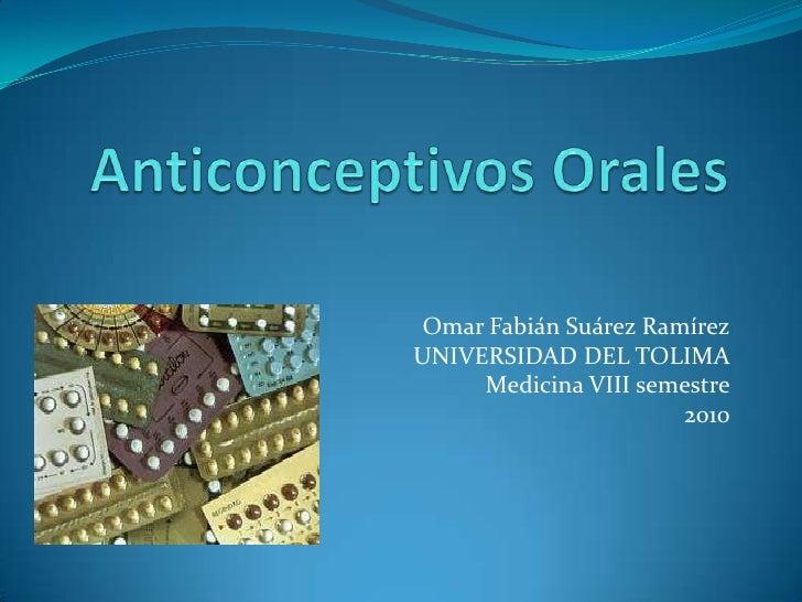 Anticonceptivos Orales<br />Omar Fabián Suárez Ramírez<br />UNIVERSIDAD DEL TOLIMA<br />Medicina VIII semestre<br />2010<b...