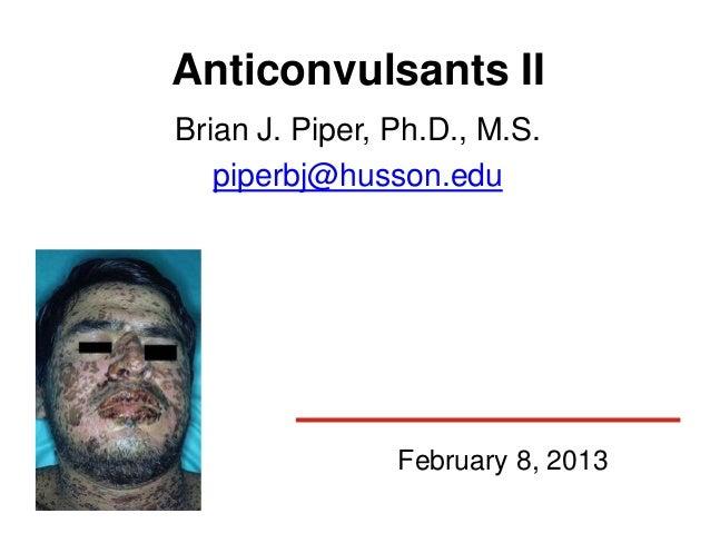 Anticonvulsants IIBrian J. Piper, Ph.D., M.S.   piperbj@husson.edu                February 8, 2013