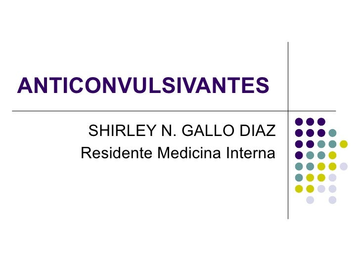 ANTICONVULSIVANTES SHIRLEY N. GALLO DIAZ Residente Medicina Interna
