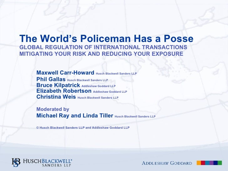 The World's Policeman Has a Posse GLOBAL REGULATION OF INTERNATIONAL TRANSACTIONS MITIGATING YOUR RISK AND REDUCING YOUR E...
