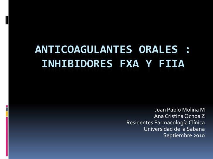 ANTICOAGULANTES ORALES : INHIBIDORES FXA Y FIIA <br />Juan Pablo Molina M<br />Ana Cristina Ochoa Z<br />Residentes Farmac...